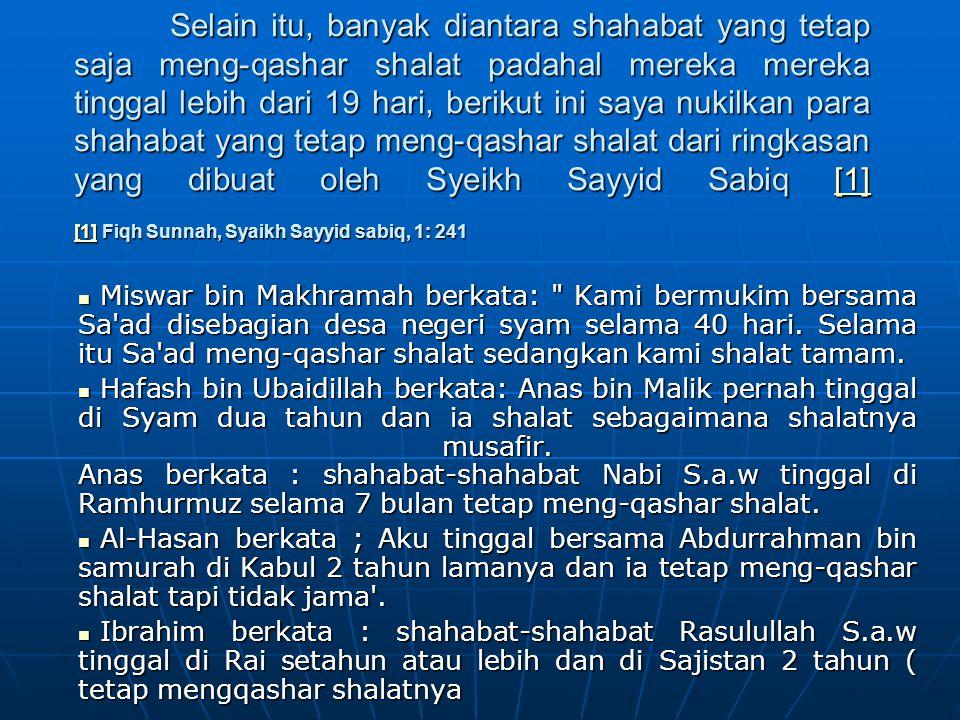Selain itu, banyak diantara shahabat yang tetap saja meng-qashar shalat padahal mereka mereka tinggal lebih dari 19 hari, berikut ini saya nukilkan para shahabat yang tetap meng-qashar shalat dari ringkasan yang dibuat oleh Syeikh Sayyid Sabiq [1] [1] Fiqh Sunnah, Syaikh Sayyid sabiq, 1: 241